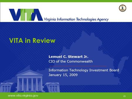 1 www.vita.virginia.gov VITA in Review Lemuel C. Stewart Jr. CIO of the Commonwealth Information Technology Investment Board January 15, 2009 www.vita.virginia.gov.