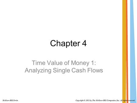 Chapter 4 Time Value of Money 1: Analyzing Single Cash Flows Copyright © 2011 by The McGraw-Hill Companies, Inc. All rights reserved. McGraw-Hill/Irwin.