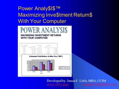 Power Analy$I$™ Maximizing Inve$tment Return$ With Your Computer Developed by: James F. Little, MBA, CCIM