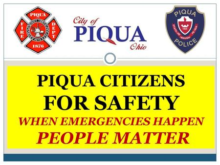 PIQUA CITIZENS FOR SAFETY WHEN EMERGENCIES HAPPEN PEOPLE MATTER.