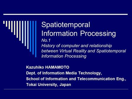 Spatiotemporal Information Processing No.1 History of computer and relationship between Virtual Reality and Spatiotemporal Information Processing Kazuhiko.