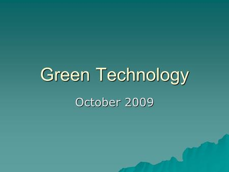 Green Technology October 2009. What is Green Technology?  Also called environmental technology, or clean technology.  Application of environmental science.