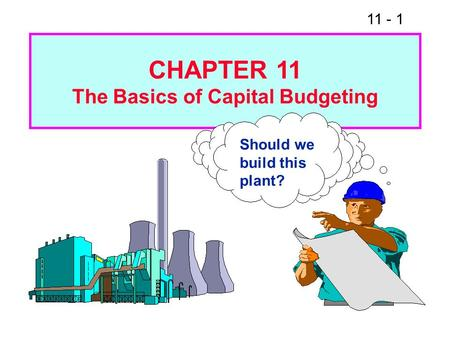 11 - 1 Should we build this plant? CHAPTER 11 The Basics of Capital Budgeting.