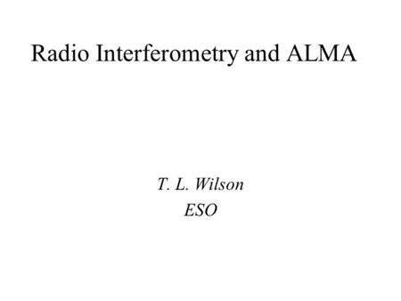 Radio Interferometry and ALMA T. L. Wilson ESO. A few basics: Wavelength and frequency  -1 temperature max (mm) ~ 3/T(K) (for blackbody) Hot gas radiates.