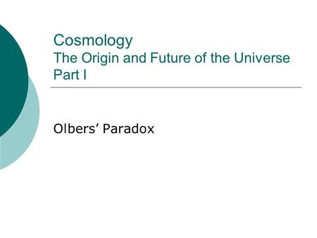 Cosmology The Origin and Future of the Universe Part I Olbers' Paradox.