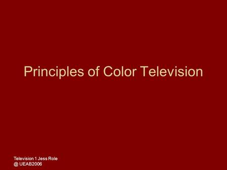 Television 1 Jess UEAB2006 Principles of Color Television.