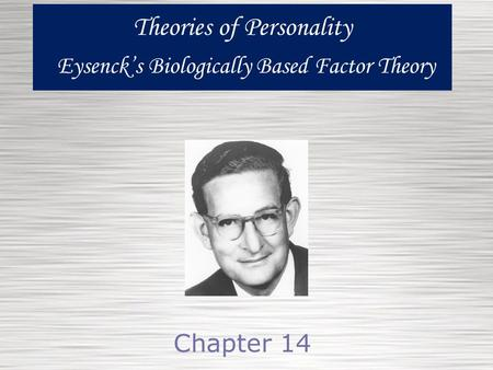 Theories of Personality Eysenck's Biologically Based Factor Theory Chapter 14.
