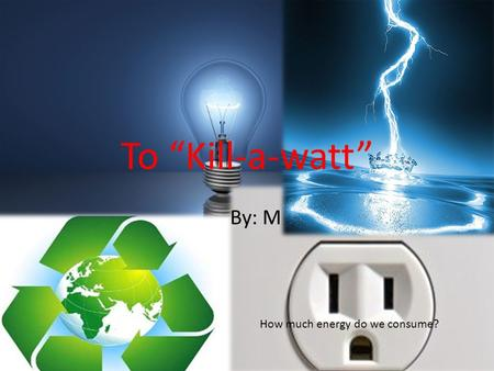 "To ""Kill-a-watt"" By: M How much energy do we consume?"