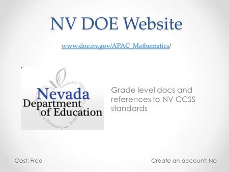 NV DOE Website www.doe.nv.gov/APAC_Mathematics/ www.doe.nv.gov/APAC_Mathematics Grade level docs and references to NV CCSS standards Cost: Free Create.