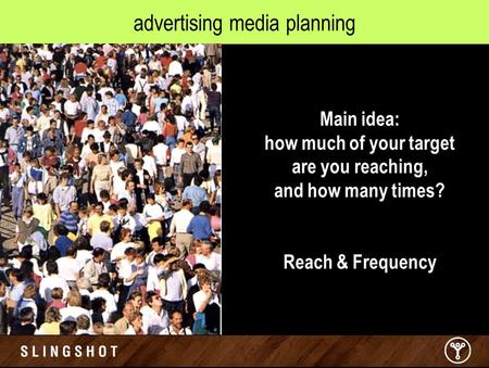 Advertising media planning Main idea: how much of your target are you reaching, and how many times? Reach & Frequency.