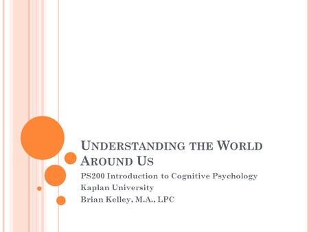 U NDERSTANDING THE W ORLD A ROUND U S PS200 Introduction to Cognitive Psychology Kaplan University Brian Kelley, M.A., LPC.