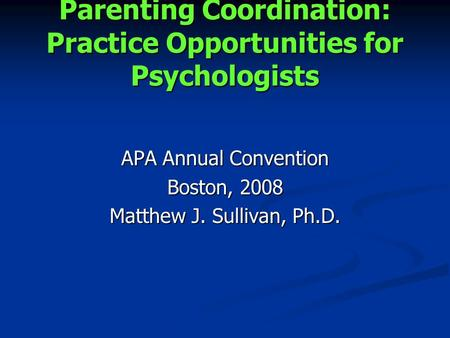 Parenting Coordination: Practice Opportunities for Psychologists APA Annual Convention Boston, 2008 Matthew J. Sullivan, Ph.D.