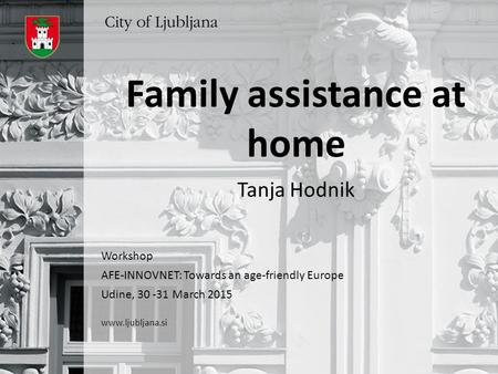 Family assistance at home Tanja Hodnik Workshop AFE-INNOVNET: Towards an age-friendly Europe Udine, 30 -31 March 2015 www.ljubljana.si.