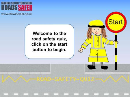 Welcome to the road safety quiz, click on the start button to begin.
