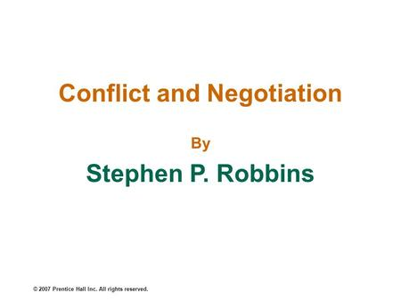 © 2007 Prentice Hall Inc. All rights reserved. Conflict and Negotiation By Stephen P. Robbins.