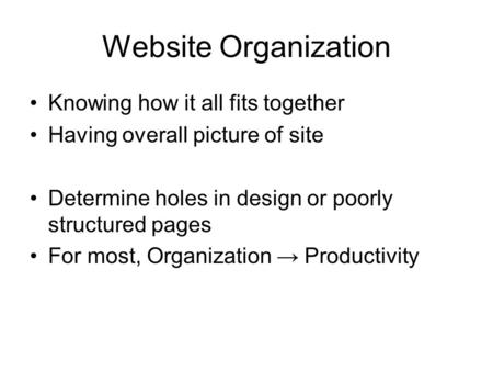 Website Organization Knowing how it all fits together Having overall picture of site Determine holes in design or poorly structured pages For most, Organization.
