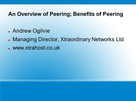 An Overview of Peering; Benefits of Peering Andrew Ogilvie Managing Director, Xtraordinary Networks Ltd www.xtrahost.co.uk.
