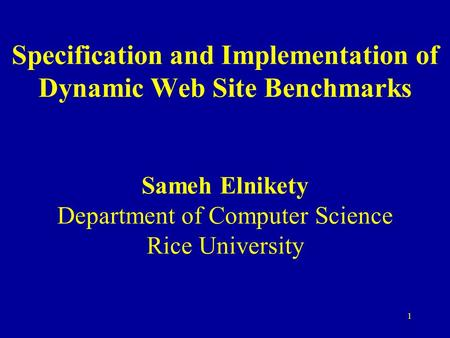 1 Specification and Implementation of Dynamic Web Site Benchmarks Sameh Elnikety Department of Computer Science Rice University.