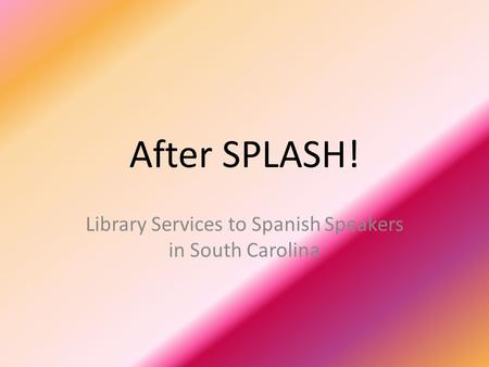 After SPLASH! Library Services to Spanish Speakers in South Carolina.