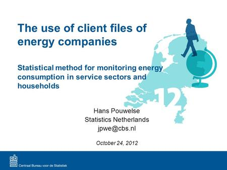 The use of client files of energy companies Hans Pouwelse Statistics Netherlands October 24, 2012 Statistical method for monitoring energy.