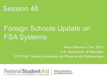Anita Olivencia | Dec. 2013 U.S. Department of Education 2013 FSA Training Conference for Financial Aid Professionals Foreign Schools Update on FSA Systems.