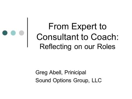 From Expert to Consultant to Coach: Reflecting on our Roles Greg Abell, Prinicipal Sound Options Group, LLC.