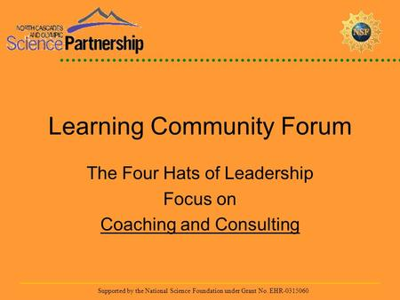 Supported by the National Science Foundation under Grant No. EHR-0315060 Learning Community Forum The Four Hats of Leadership Focus on Coaching and Consulting.