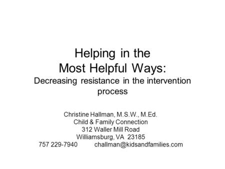 Helping in the Most Helpful Ways: Decreasing resistance in the intervention process Christine Hallman, M.S.W., M.Ed. Child & Family Connection 312 Waller.