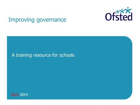April 2014 Improving governance A training resource for schools.