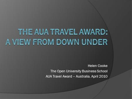 Helen Cooke The Open University Business School AUA Travel Award – Australia, April 2010.