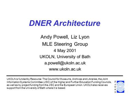 DNER Architecture Andy Powell, Liz Lyon MLE Steering Group 4 May 2001 UKOLN, University of Bath  UKOLN is funded by.