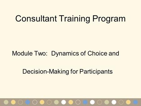 Consultant Training Program Module Two: Dynamics of Choice and Decision-Making for Participants.