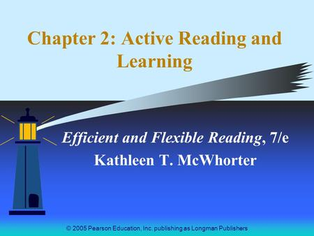 © 2005 Pearson Education, Inc. publishing as Longman Publishers Chapter 2: Active Reading and Learning Efficient and Flexible Reading, 7/e Kathleen T.