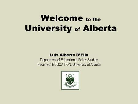 Welcome to the University of Alberta Luis Alberto D'Elia Department of Educational Policy Studies Faculty of EDUCATION, University of Alberta.