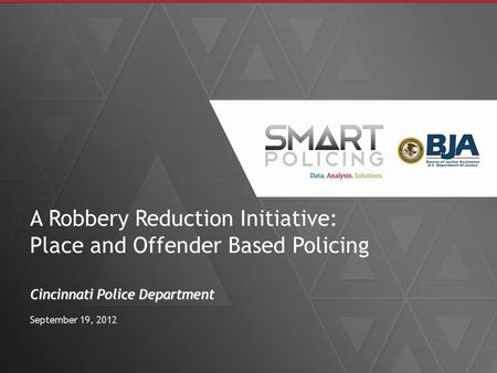 A Robbery Reduction Initiative: Place and Offender Based Policing Cincinnati Police Department September 19, 2012.