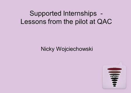 Supported Internships - Lessons from the pilot at QAC Nicky Wojciechowski.
