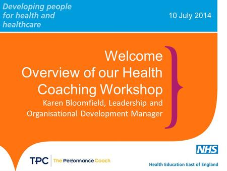 10 July 2014 Welcome Overview of our Health Coaching Workshop Karen Bloomfield, Leadership and Organisational Development Manager.