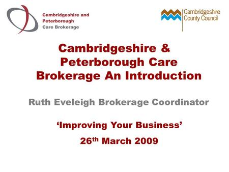 Cambridgeshire & Peterborough Care Brokerage An Introduction Ruth Eveleigh Brokerage Coordinator 'Improving Your Business' 26 th March 2009.