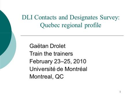 1 DLI Contacts and Designates Survey: Quebec regional profile Gaëtan Drolet Train the trainers February 23–25, 2010 Université de Montréal Montreal, QC.