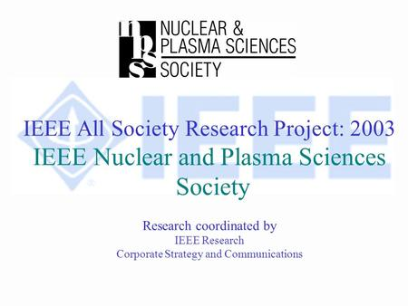 IEEE All Society Research Project: 2003 IEEE Nuclear and Plasma Sciences Society Research coordinated by IEEE Research Corporate Strategy and Communications.