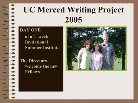 UC Merced Writing Project 2005 DAY ONE of a 4- week Invitational Summer Institute The Directors welcome the new Fellows.