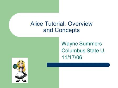 Alice Tutorial: Overview and Concepts Wayne Summers Columbus State U. 11/17/06.