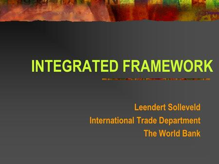 INTEGRATED FRAMEWORK Leendert Solleveld International Trade Department The World Bank.