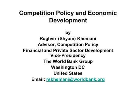 Competition Policy and Economic Development by Rughvir (Shyam) Khemani Advisor, Competition Policy Financial and Private Sector Development Vice-Presidency.