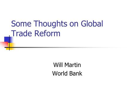 Some Thoughts on Global Trade Reform Will Martin World Bank.