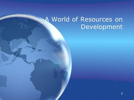 1 1 A World of Resources on Development A World of Resources on Development.