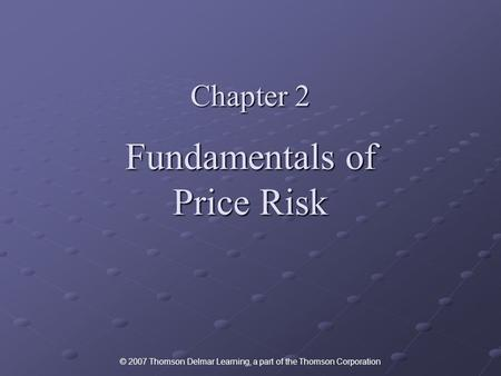 © 2007 Thomson Delmar Learning, a part of the Thomson Corporation Chapter 2 Fundamentals of Price Risk.