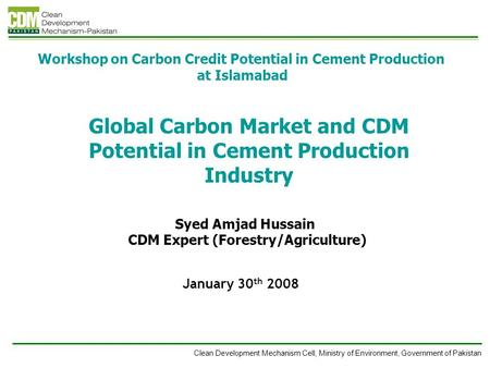 Clean Development Mechanism Cell, Ministry of Environment, Government of Pakistan Global Carbon Market and CDM Potential in Cement Production Industry.