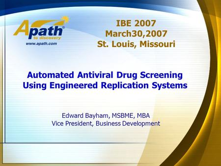 Edward Bayham, MSBME, MBA Vice President, Business Development IBE 2007 March30,2007 St. Louis, Missouri Automated Antiviral Drug Screening Using Engineered.