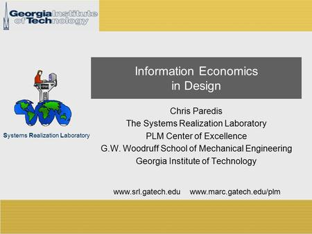 Systems Realization Laboratory Information Economics in Design Chris Paredis The Systems Realization Laboratory PLM Center of Excellence G.W. Woodruff.
